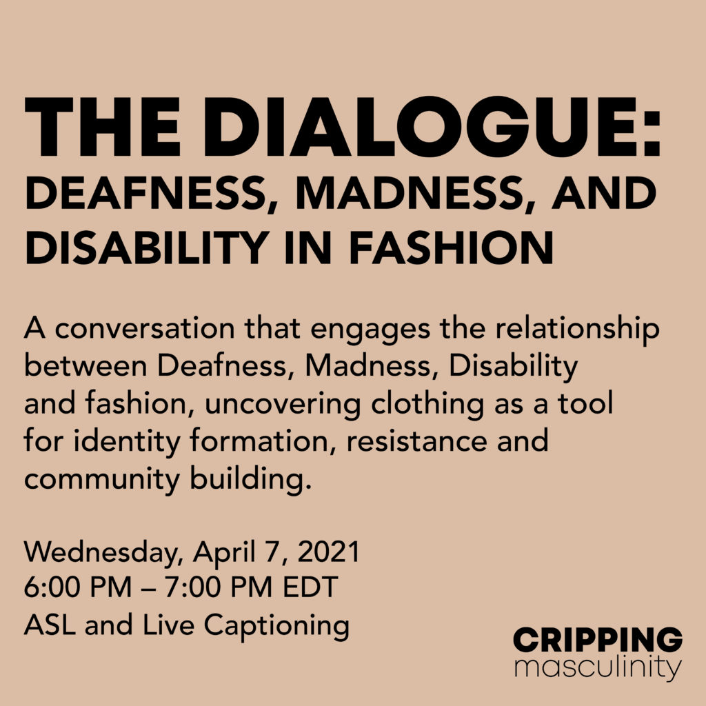 """Black texts on a taupe background reads """"The Dialogue: Deafness, Madness, and Disability in Fashion. A conversation that engages the relationship between Deafness, Madness, Disability and fashion, uncovering clothing as a tool for identity formation, resistance and community building. Wednesday, April 7, 2021. 6:00 PM – 7:00 PM EDT. ASL and Live Captioning.""""   The Cripping Masculinity logo is in the bottom right corner."""
