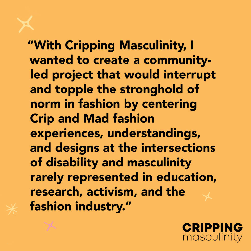 Black text on an orange background reads: 'With Cripping Masculinity, I wanted to create a community-led project that would interrupt and topple the stronghold of norm in fashion by centering Crip and Mad fashion experiences, understandings, and designs at the intersections of disability and masculinity rarely represented in education, research, activism, and the fashion industry.' The Cripping Masculinity logo is in the bottom right corner, small yellow stars decorate the edges of the image.